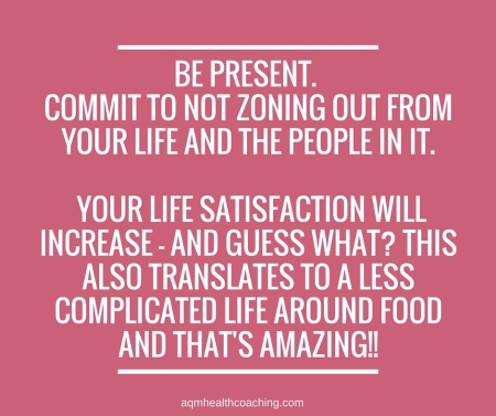 Be present. Commit to NOT zoning out from your life and the people in it. Your life satisfaction will increase - and guess what- This also translates to a less complicated life around food and that's amazing!!