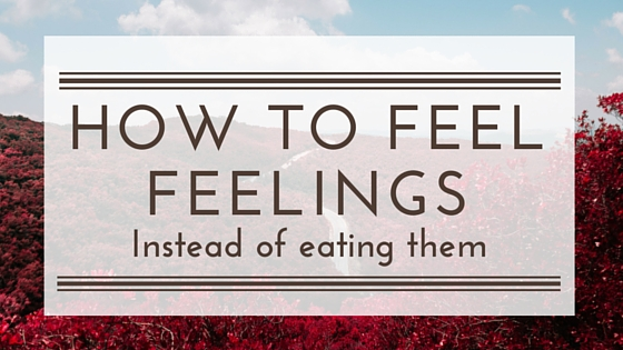 How to Feel Your Feelings instead of eating them