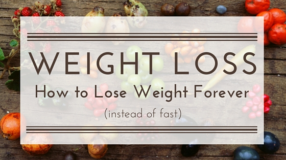 A few things to practice if you want to lose weight forever (give up losing weight fast!)